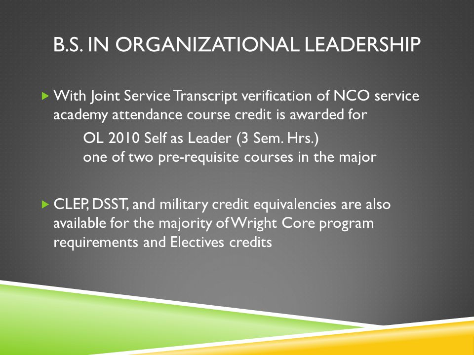 B.S. IN ORGANIZATIONAL LEADERSHIP With Joint Service Transcript verification of NCO service academy attendance course credit is awarded for OL 2010 Se
