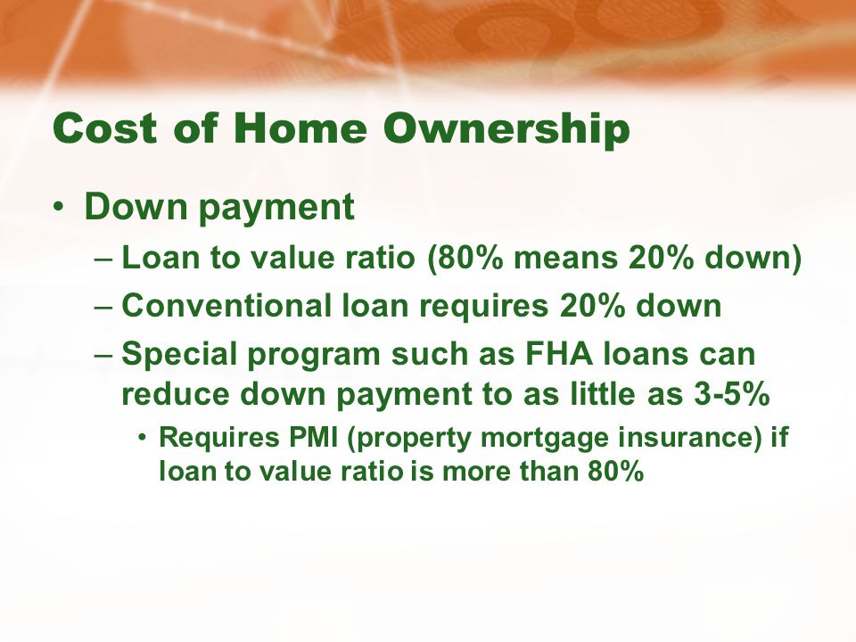 Cost of Home Ownership Down payment –Loan to value ratio (80% means 20% down) –Conventional loan requires 20% down –Special program such as FHA loans can reduce down payment to as little as 3-5% Requires PMI (property mortgage insurance) if loan to value ratio is more than 80%