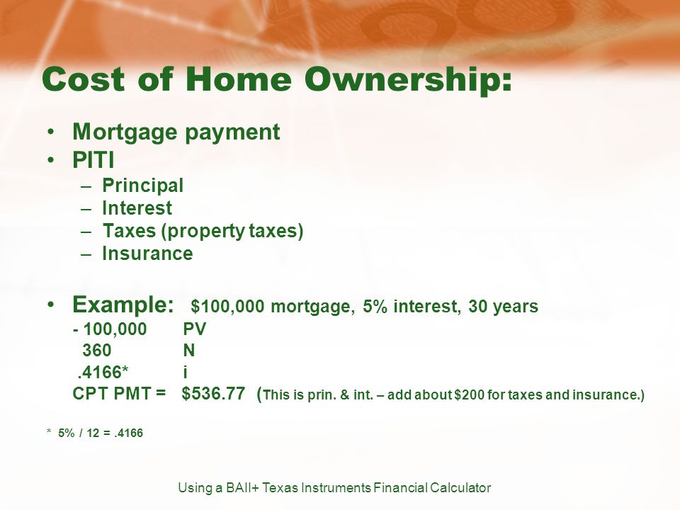 Cost of Home Ownership: Mortgage payment PITI –Principal –Interest –Taxes (property taxes) –Insurance Example: $100,000 mortgage, 5% interest, 30 years - 100,000PV 360N.4166*i CPT PMT = $536.77 ( This is prin.