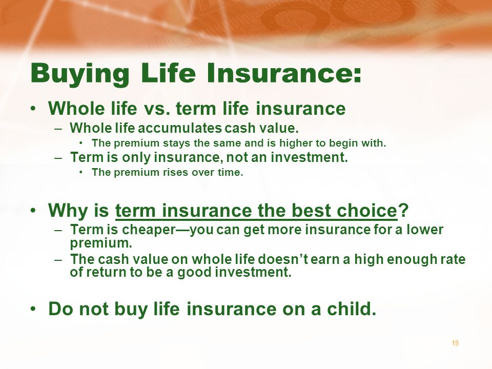 19 Buying Life Insurance: Whole life vs. term life insurance –Whole life accumulates cash value.