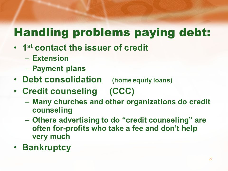 27 Handling problems paying debt: 1 st contact the issuer of credit –Extension –Payment plans Debt consolidation (home equity loans) Credit counseling (CCC) –Many churches and other organizations do credit counseling –Others advertising to do credit counseling are often for-profits who take a fee and dont help very much Bankruptcy