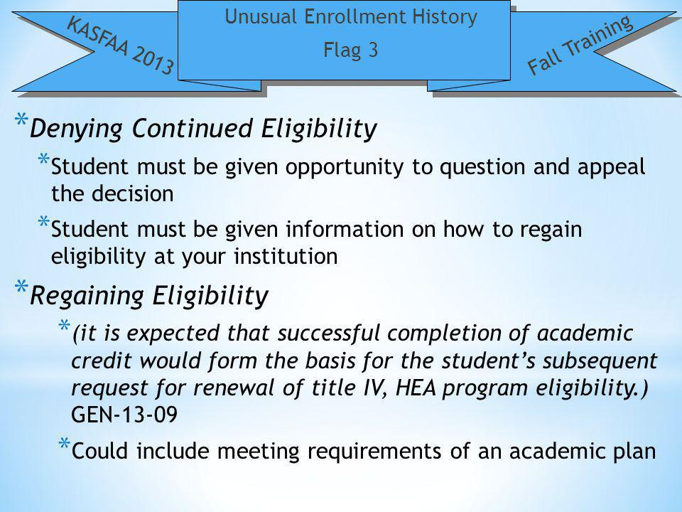 Unusual Enrollment History Flag 3 KASFAA 2013 Fall Training * Denying Continued Eligibility * Student must be given opportunity to question and appeal the decision * Student must be given information on how to regain eligibility at your institution * Regaining Eligibility * (it is expected that successful completion of academic credit would form the basis for the students subsequent request for renewal of title IV, HEA program eligibility.) GEN * Could include meeting requirements of an academic plan