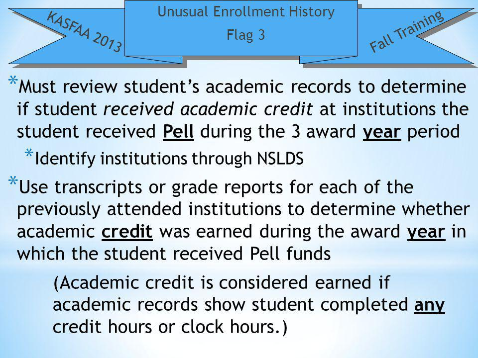 Unusual Enrollment History Flag 3 KASFAA 2013 Fall Training * Must review students academic records to determine if student received academic credit at institutions the student received Pell during the 3 award year period * Identify institutions through NSLDS * Use transcripts or grade reports for each of the previously attended institutions to determine whether academic credit was earned during the award year in which the student received Pell funds (Academic credit is considered earned if academic records show student completed any credit hours or clock hours.)