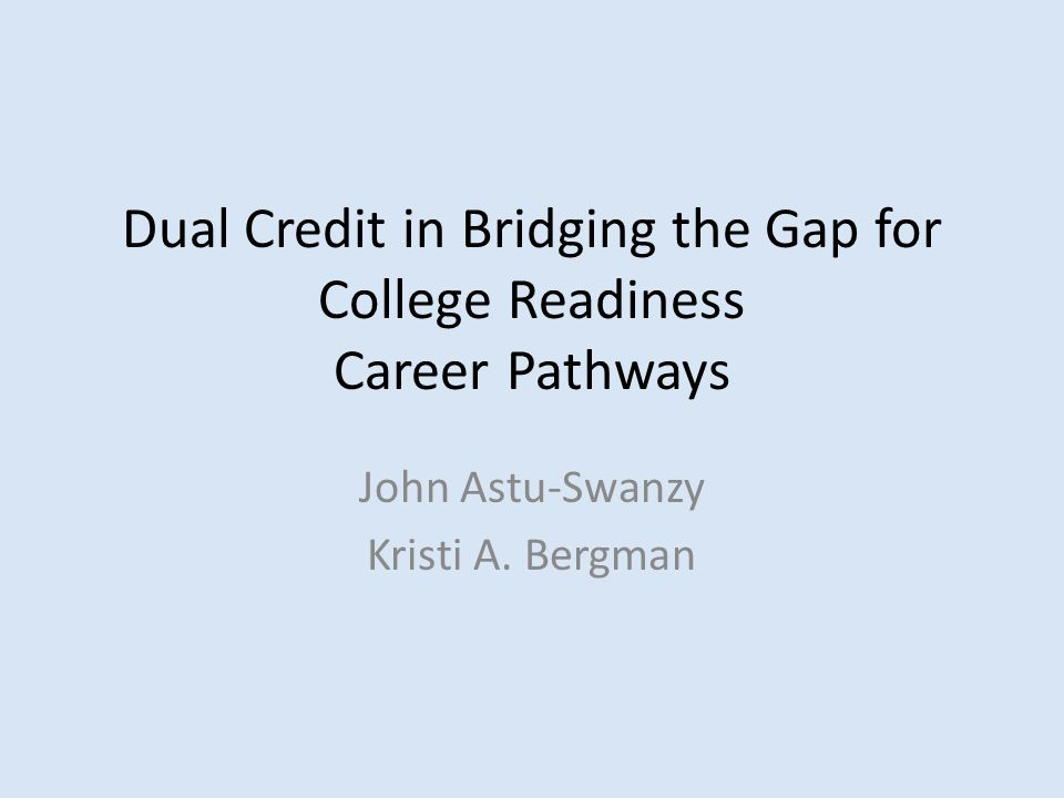 Dual Credit in Bridging the Gap for College Readiness Career Pathways John Astu-Swanzy Kristi A. Bergman