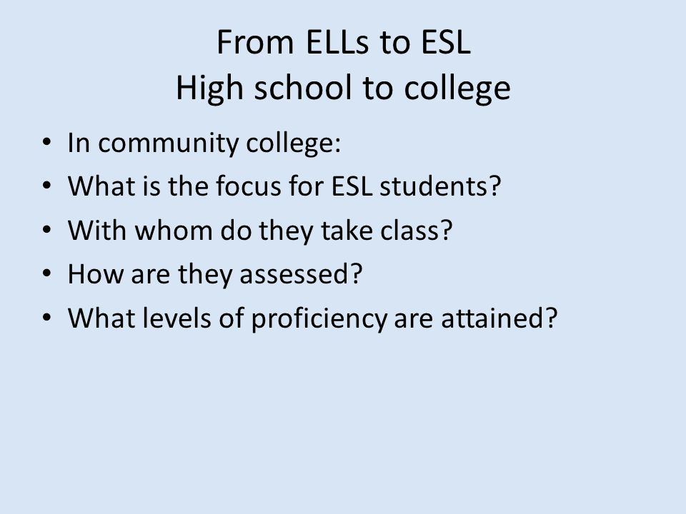 From ELLs to ESL High school to college In community college: What is the focus for ESL students? With whom do they take class? How are they assessed?