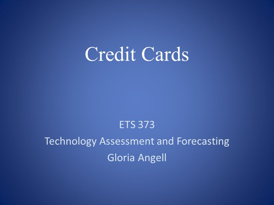 Credit Cards ETS 373 Technology Assessment and Forecasting Gloria Angell