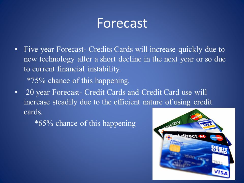 Forecast Five year Forecast- Credits Cards will increase quickly due to new technology after a short decline in the next year or so due to current financial instability.