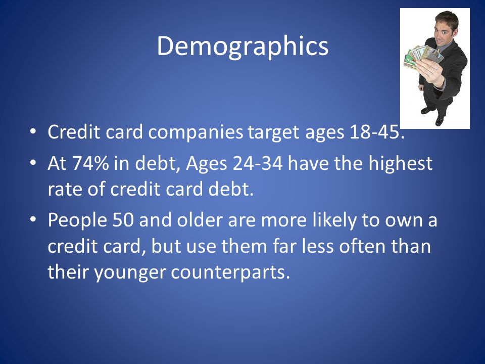 Demographics Credit card companies target ages 18-45.