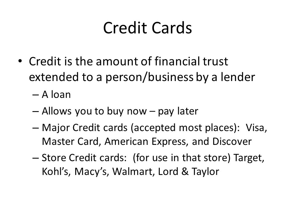 Credit Cards Credit is the amount of financial trust extended to a person/business by a lender – A loan – Allows you to buy now – pay later – Major Credit cards (accepted most places): Visa, Master Card, American Express, and Discover – Store Credit cards: (for use in that store) Target, Kohls, Macys, Walmart, Lord & Taylor