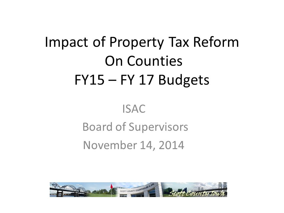 Impact of Property Tax Reform On Counties FY15 – FY 17 Budgets ISAC Board of Supervisors November 14, 2014