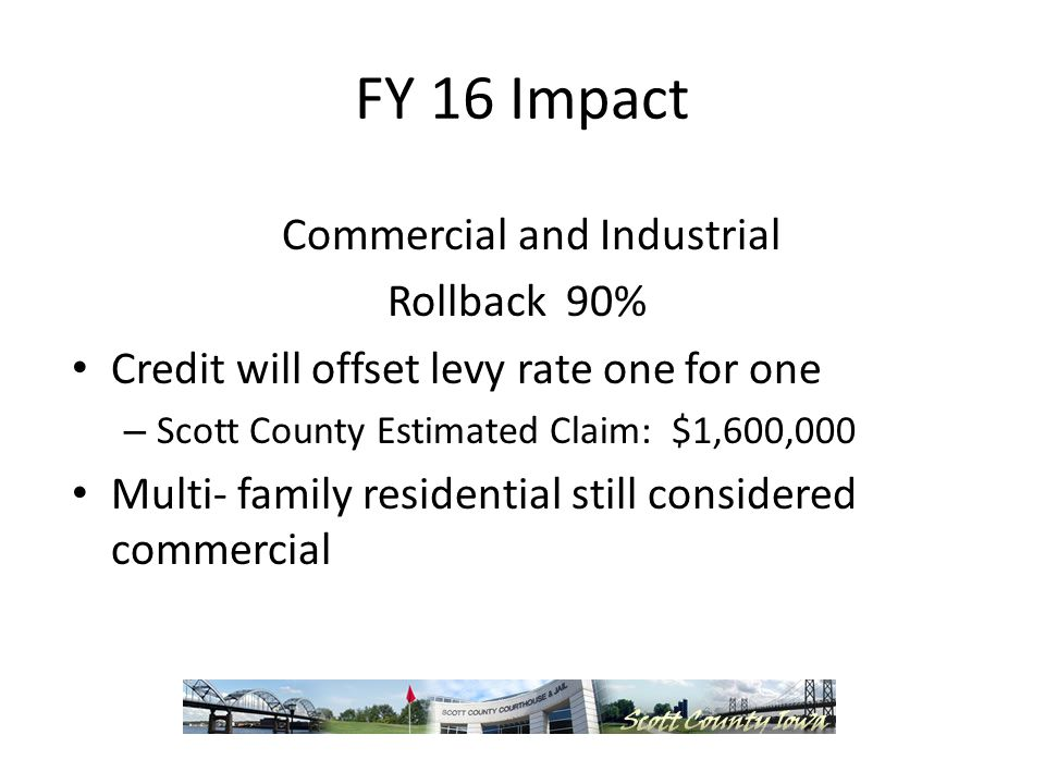 FY 16 Impact Commercial and Industrial Rollback 90% Credit will offset levy rate one for one – Scott County Estimated Claim: $1,600,000 Multi- family