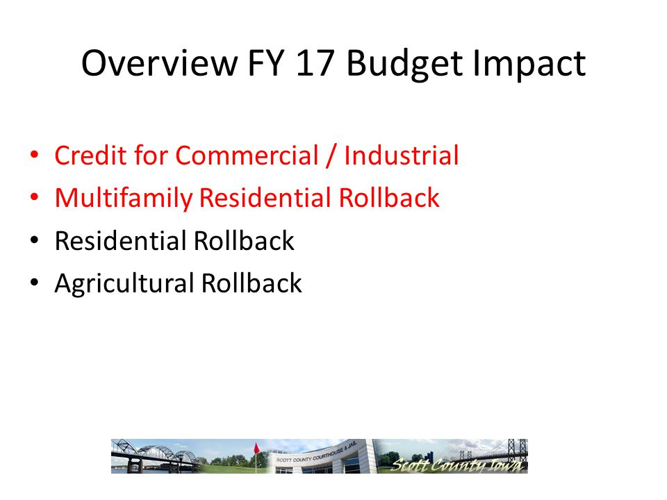 Overview FY 17 Budget Impact Credit for Commercial / Industrial Multifamily Residential Rollback Residential Rollback Agricultural Rollback