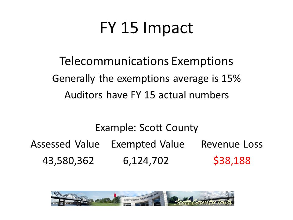 FY 15 Impact Telecommunications Exemptions Generally the exemptions average is 15% Auditors have FY 15 actual numbers Example: Scott County Assessed Value Exempted Value Revenue Loss 43,580,362 6,124,702 $38,188