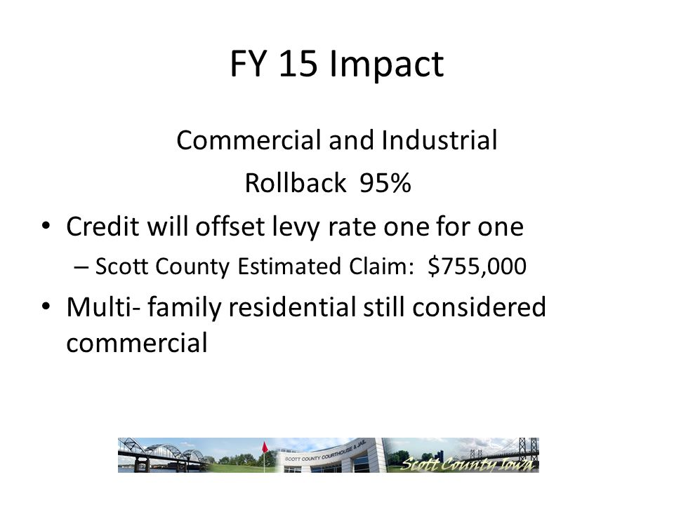 FY 15 Impact Commercial and Industrial Rollback 95% Credit will offset levy rate one for one – Scott County Estimated Claim: $755,000 Multi- family residential still considered commercial