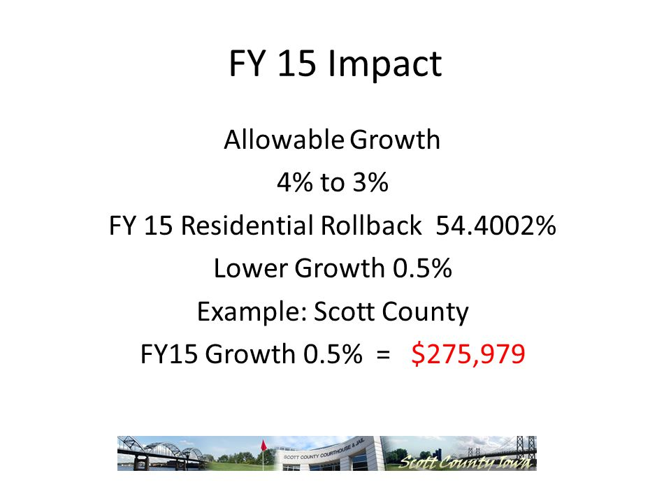 FY 15 Impact Allowable Growth 4% to 3% FY 15 Residential Rollback % Lower Growth 0.5% Example: Scott County FY15 Growth 0.5% = $275,979