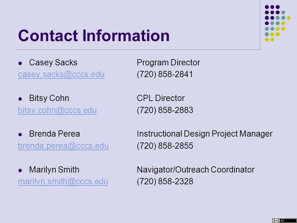 Contact Information Casey SacksProgram Director casey.sacks@cccs.educasey.sacks@cccs.edu(720) 858-2841 Bitsy CohnCPL Director bitsy.cohn@cccs.edubitsy.cohn@cccs.edu(720) 858-2883 Brenda Perea Instructional Design Project Manager brenda.perea@cccs.edubrenda.perea@cccs.edu (720) 858-2855 Marilyn SmithNavigator/Outreach Coordinator marilyn.smith@cccs.edumarilyn.smith@cccs.edu (720) 858-2328