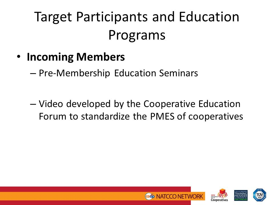 Target Participants and Education Programs Incoming Members – Pre-Membership Education Seminars – Video developed by the Cooperative Education Forum to standardize the PMES of cooperatives