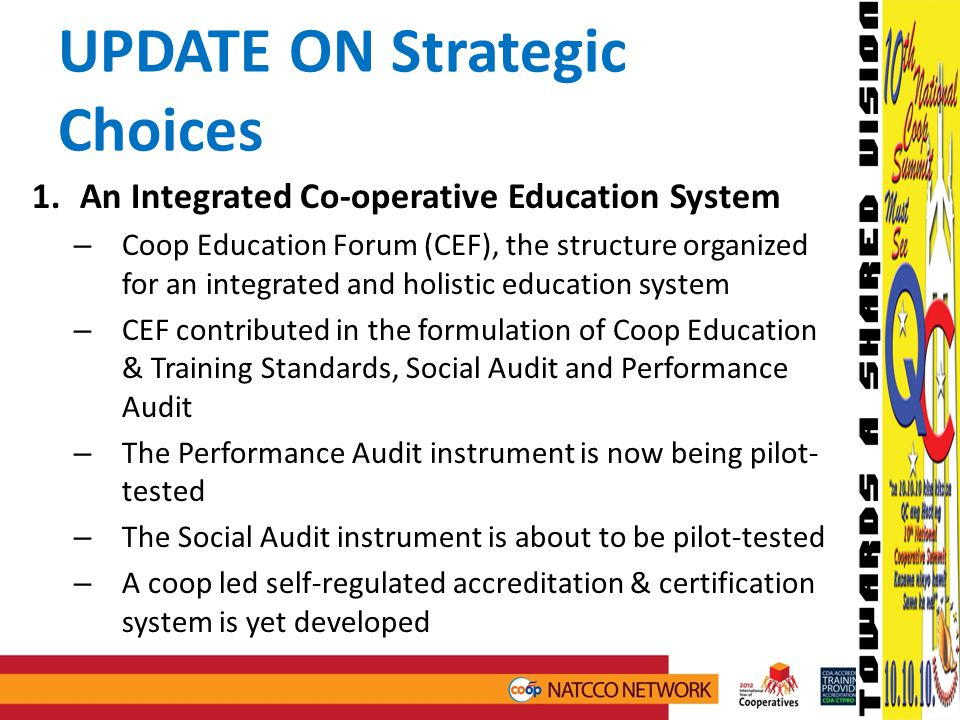 UPDATE ON Strategic Choices 1.An Integrated Co-operative Education System – Coop Education Forum (CEF), the structure organized for an integrated and holistic education system – CEF contributed in the formulation of Coop Education & Training Standards, Social Audit and Performance Audit – The Performance Audit instrument is now being pilot- tested – The Social Audit instrument is about to be pilot-tested – A coop led self-regulated accreditation & certification system is yet developed