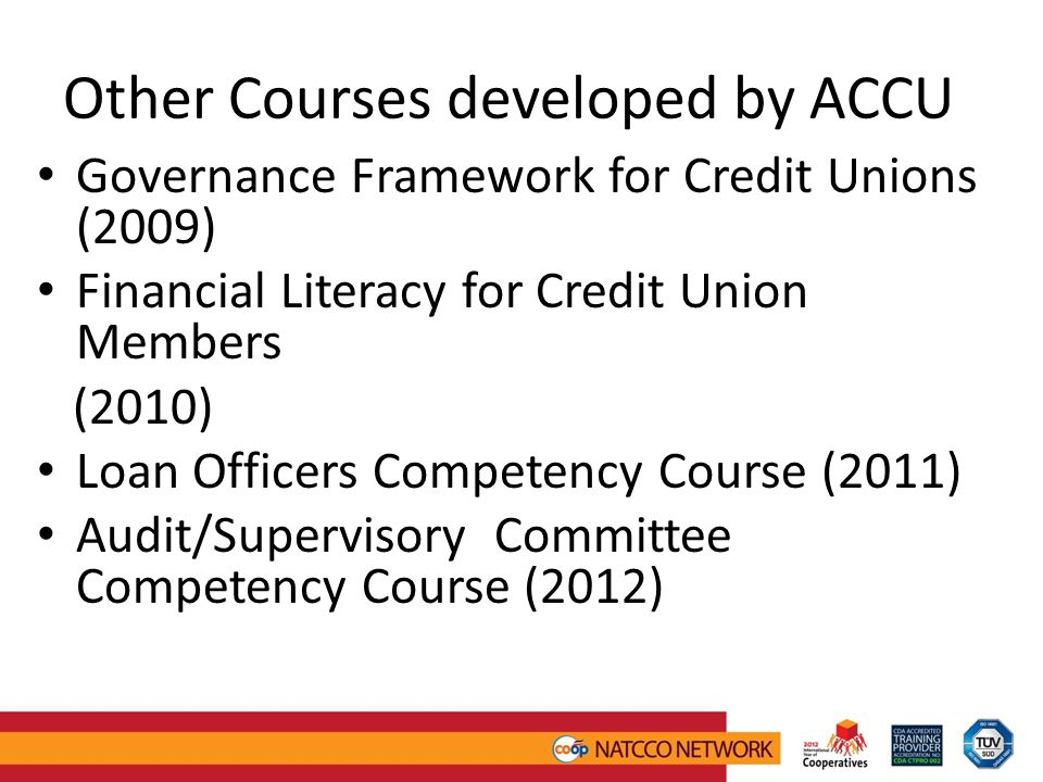Other Courses developed by ACCU Governance Framework for Credit Unions (2009) Financial Literacy for Credit Union Members (2010) Loan Officers Competency Course (2011) Audit/Supervisory Committee Competency Course (2012)