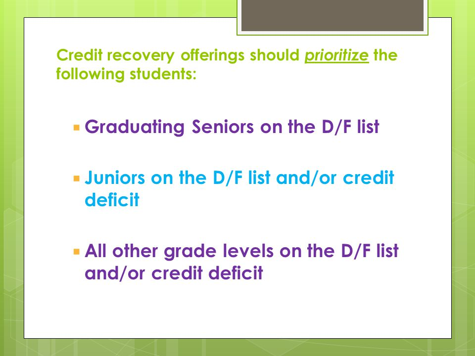 Credit recovery offerings should prioritize the following students: Graduating Seniors on the D/F list Juniors on the D/F list and/or credit deficit A