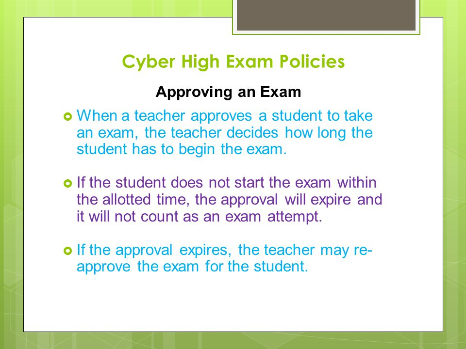 Cyber High Exam Policies Approving an Exam When a teacher approves a student to take an exam, the teacher decides how long the student has to begin th