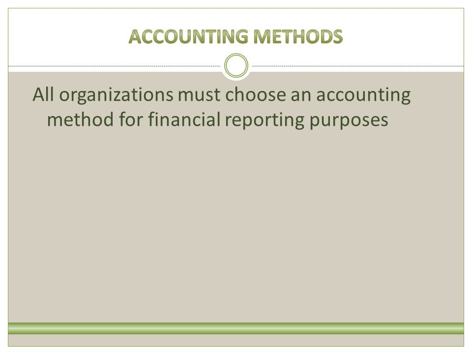 All organizations must choose an accounting method for financial reporting purposes