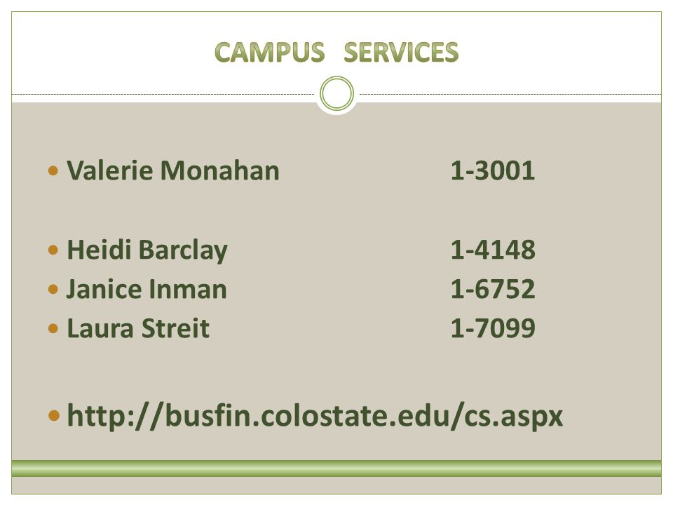 Valerie Monahan1-3001 Heidi Barclay1-4148 Janice Inman1-6752 Laura Streit1-7099 http://busfin.colostate.edu/cs.aspx
