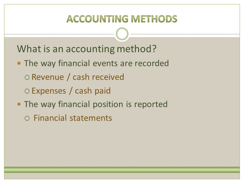 There are two basic types of accounting methods: Cash Income is recorded when cash/check is received Expenses are recorded when the vendor is paid Accrual Income is recorded when the sale occurs Expenses are recorded when the goods or services are received (and used)