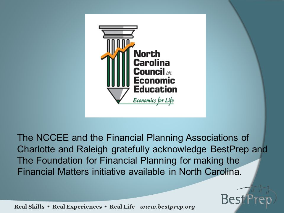 Real Skills Real Experiences Real Life www.bestprep.org The NCCEE and the Financial Planning Associations of Charlotte and Raleigh gratefully acknowledge BestPrep and The Foundation for Financial Planning for making the Financial Matters initiative available in North Carolina.