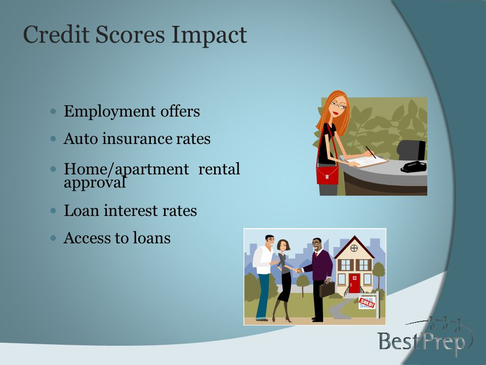 Credit Scores Impact Employment offers Auto insurance rates Home/apartment rental approval Loan interest rates Access to loans