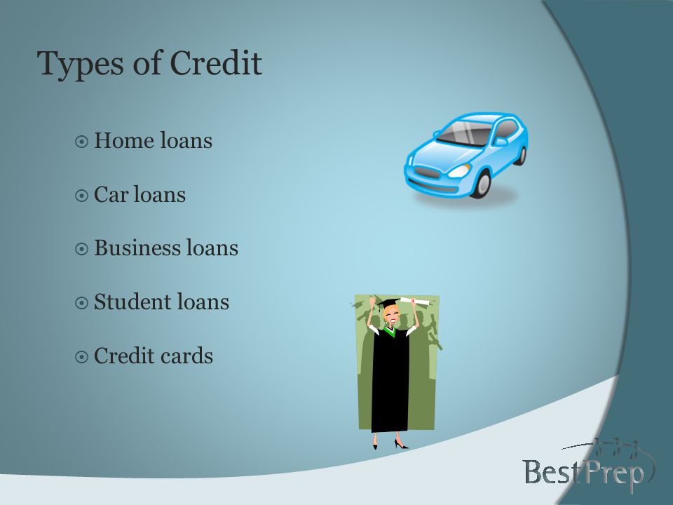 Types of Credit Home loans Car loans Business loans Student loans Credit cards