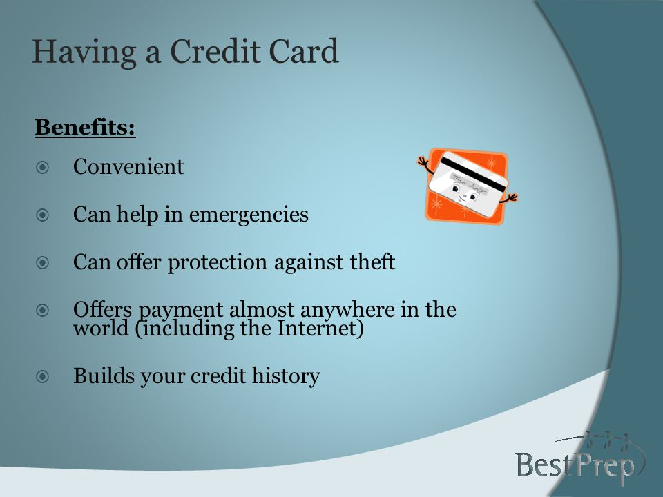 Having a Credit Card Benefits: Convenient Can help in emergencies Can offer protection against theft Offers payment almost anywhere in the world (including the Internet) Builds your credit history