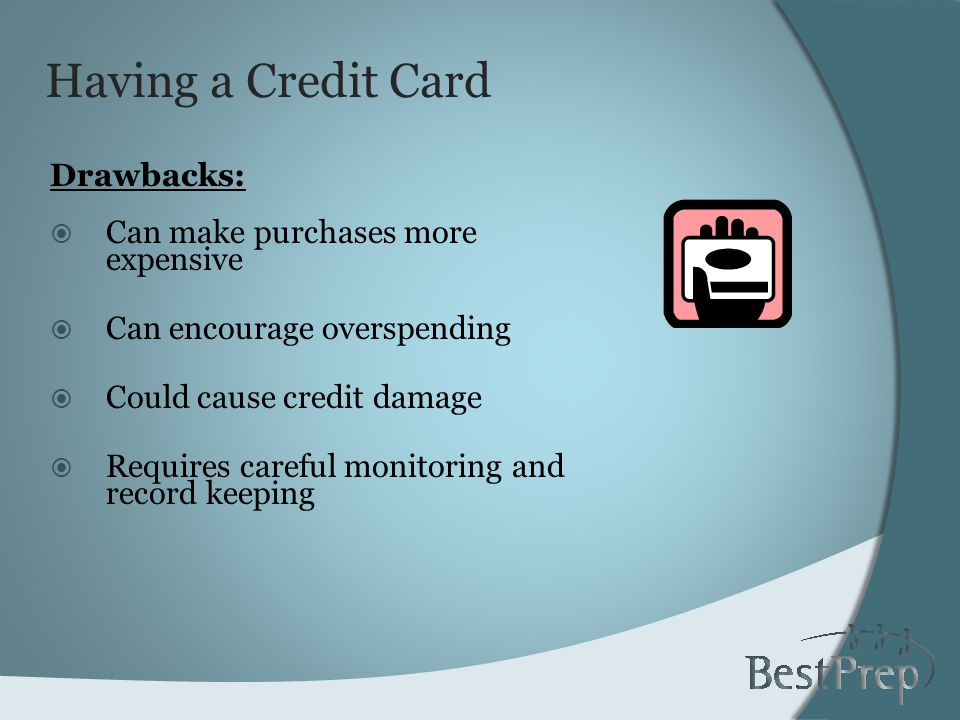 Having a Credit Card Drawbacks: Can make purchases more expensive Can encourage overspending Could cause credit damage Requires careful monitoring and record keeping