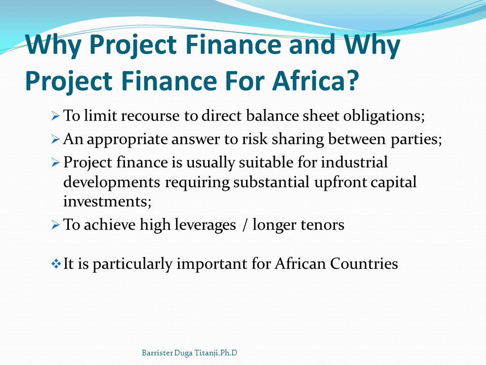 Why Project Finance and Why Project Finance For Africa? To limit recourse to direct balance sheet obligations; An appropriate answer to risk sharing b