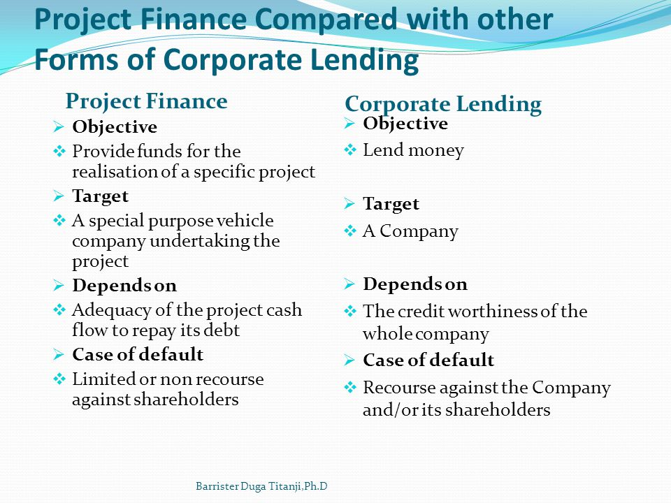 Project Finance Compared with other Forms of Corporate Lending Project Finance Corporate Lending Objective Provide funds for the realisation of a spec