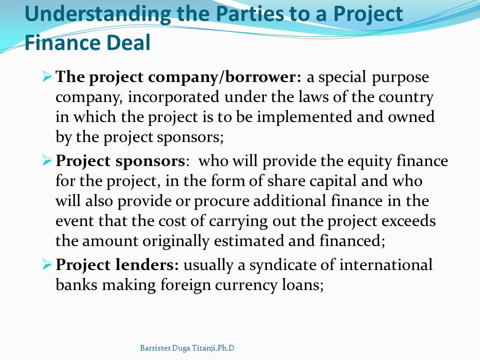 Understanding the Parties to a Project Finance Deal The project company/borrower: a special purpose company, incorporated under the laws of the countr