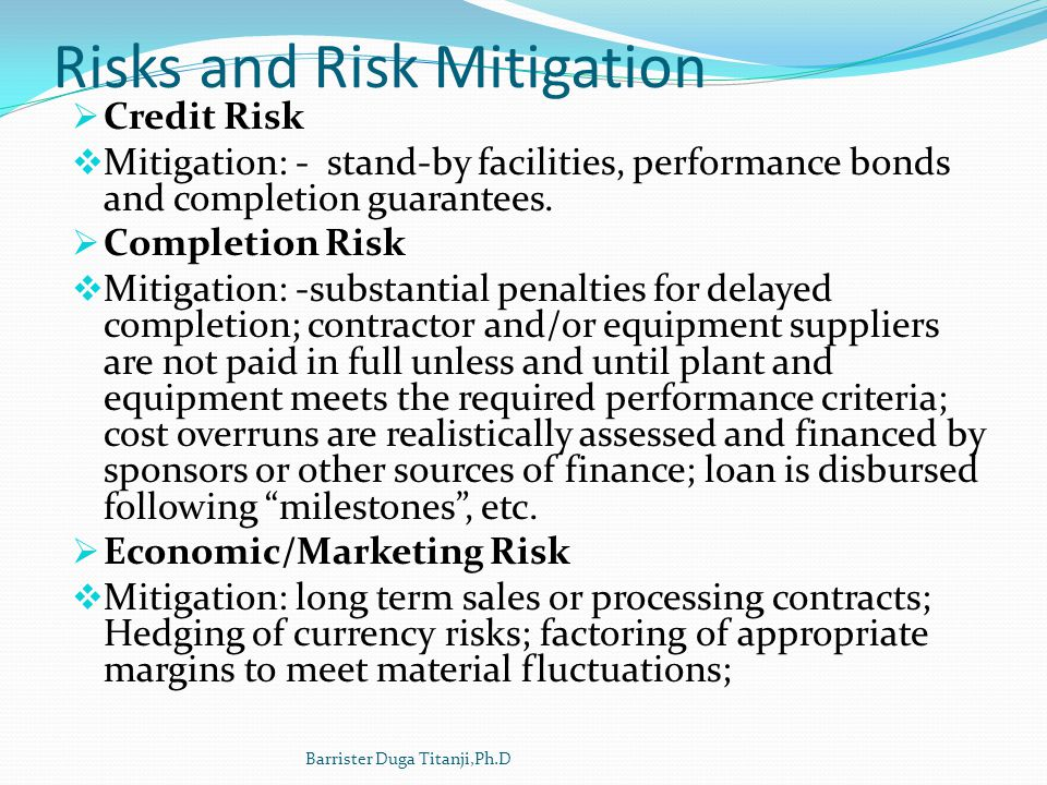 Risks and Risk Mitigation Credit Risk Mitigation: - stand-by facilities, performance bonds and completion guarantees. Completion Risk Mitigation: -sub