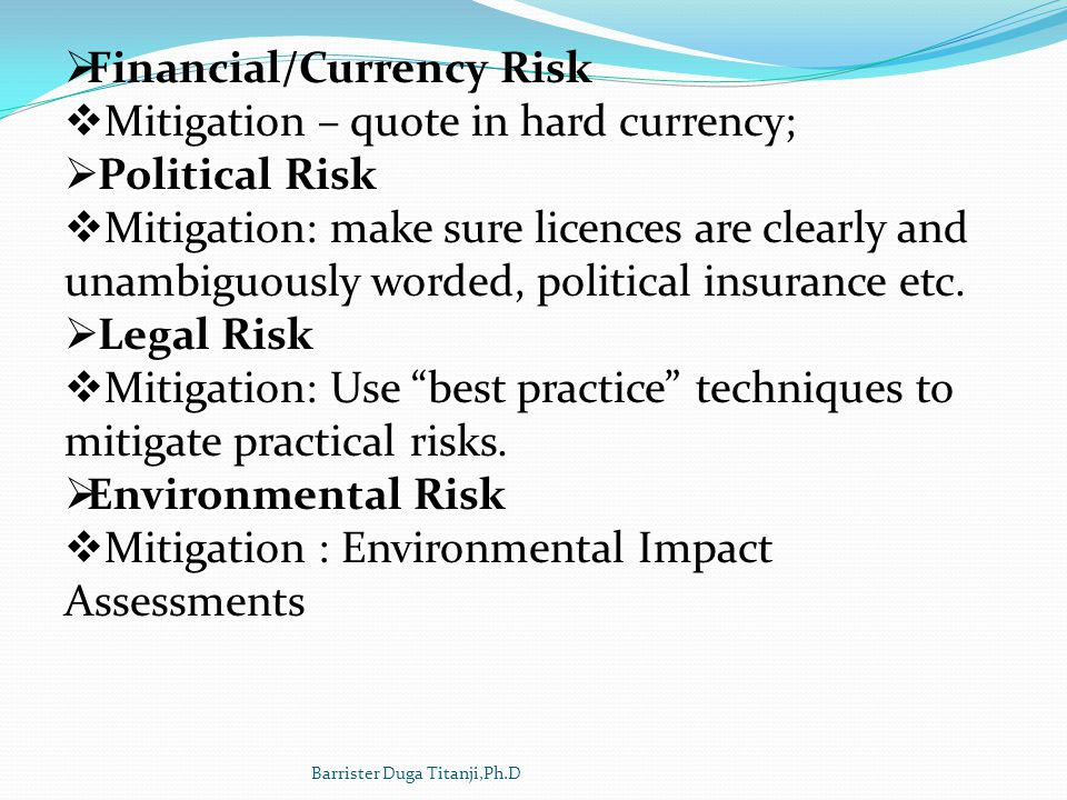 Financial/Currency Risk Mitigation – quote in hard currency; Political Risk Mitigation: make sure licences are clearly and unambiguously worded, polit
