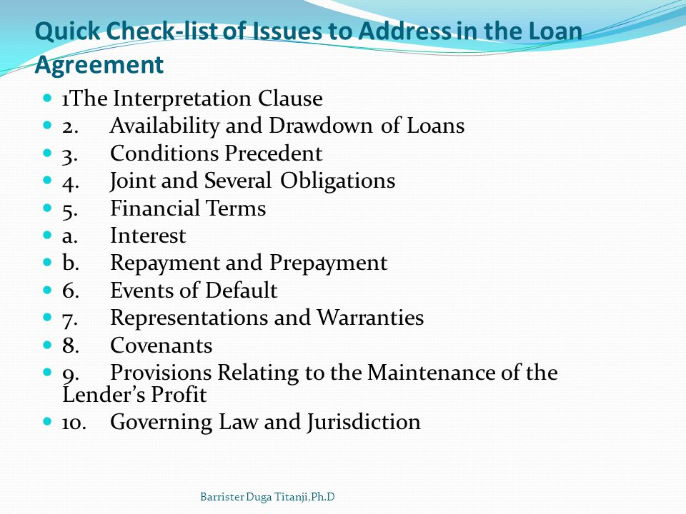 Quick Check-list of Issues to Address in the Loan Agreement 1The Interpretation Clause 2.Availability and Drawdown of Loans 3.Conditions Precedent 4.J