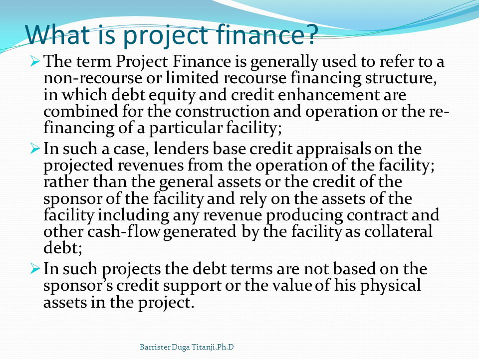 What is project finance? The term Project Finance is generally used to refer to a non-recourse or limited recourse financing structure, in which debt