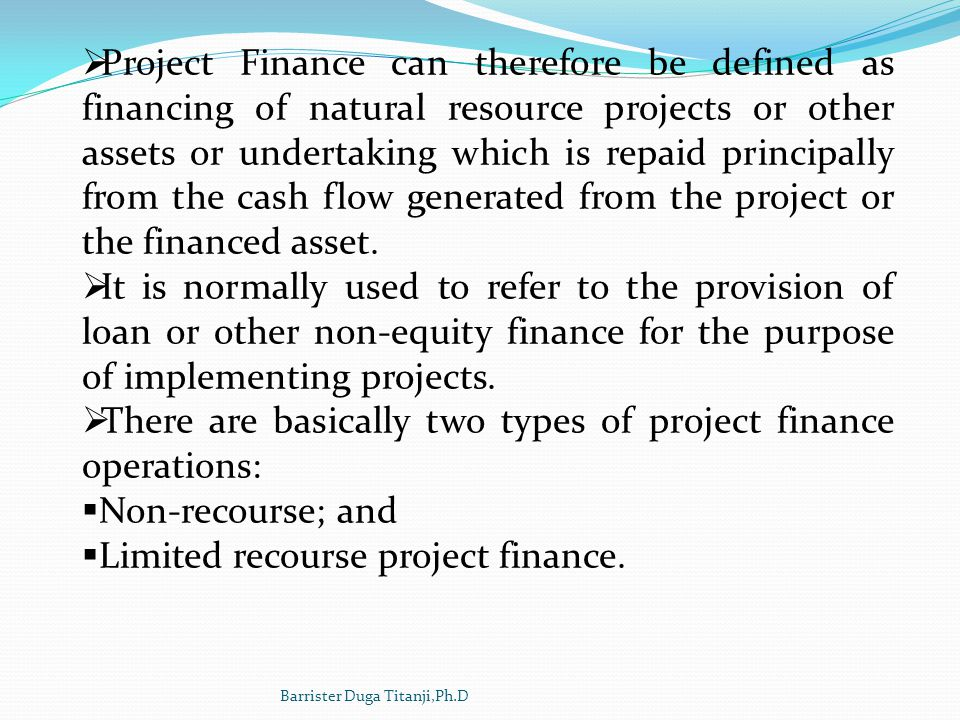 Project Finance can therefore be defined as financing of natural resource projects or other assets or undertaking which is repaid principally from the