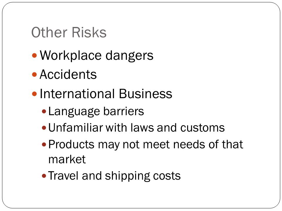 Other Risks Workplace dangers Accidents International Business Language barriers Unfamiliar with laws and customs Products may not meet needs of that market Travel and shipping costs