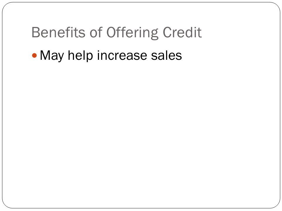 Benefits of Offering Credit May help increase sales