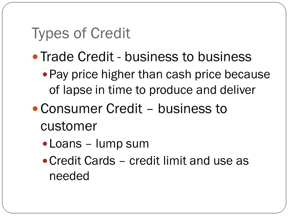 Credit Policies Established to reduce risk Who may have credit Which products can be purchased with credit Terms of payment, interest, and length of time Credit application to determine credit worthiness (why?) Cannot sell used items at original price Business will lose money