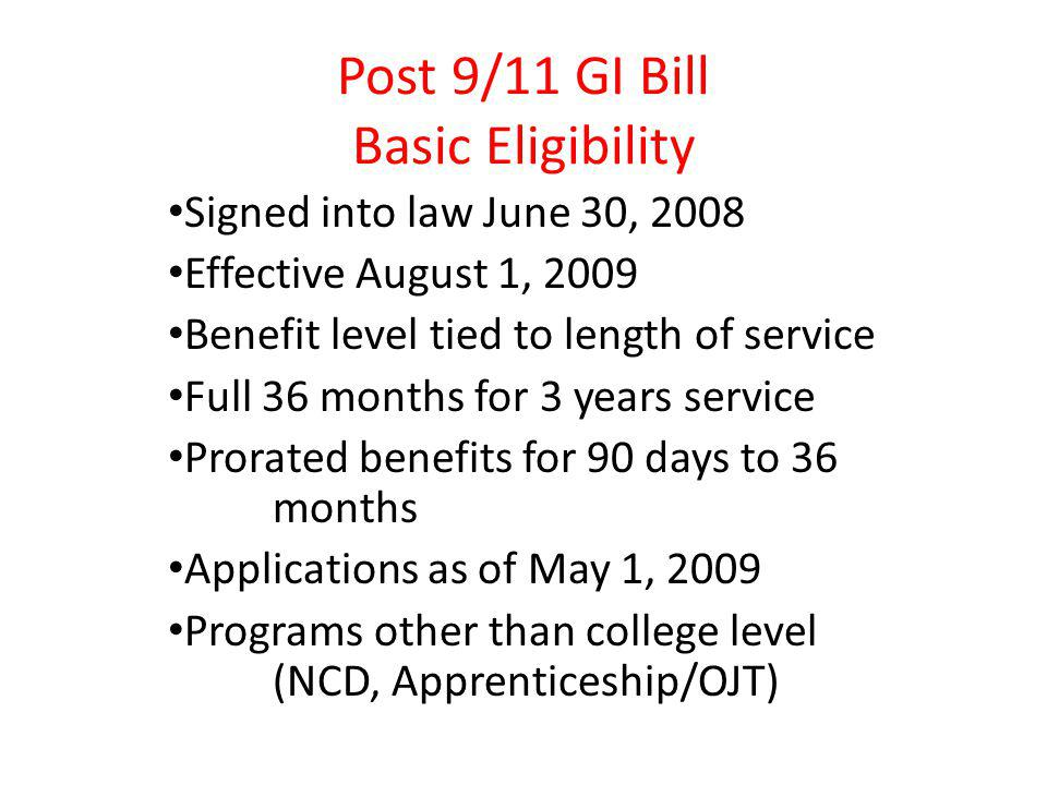 Post 9/11 GI Bill Basic Eligibility Signed into law June 30, 2008 Effective August 1, 2009 Benefit level tied to length of service Full 36 months for 3 years service Prorated benefits for 90 days to 36 months Applications as of May 1, 2009 Programs other than college level (NCD, Apprenticeship/OJT)