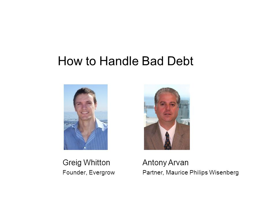 How to Handle Bad Debt Greig Whitton Founder, Evergrow Antony Arvan Partner, Maurice Philips Wisenberg