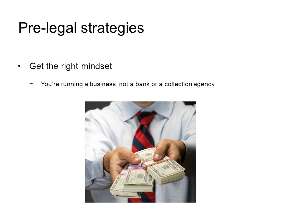 Pre-legal strategies Get the right mindset Youre running a business, not a bank or a collection agency