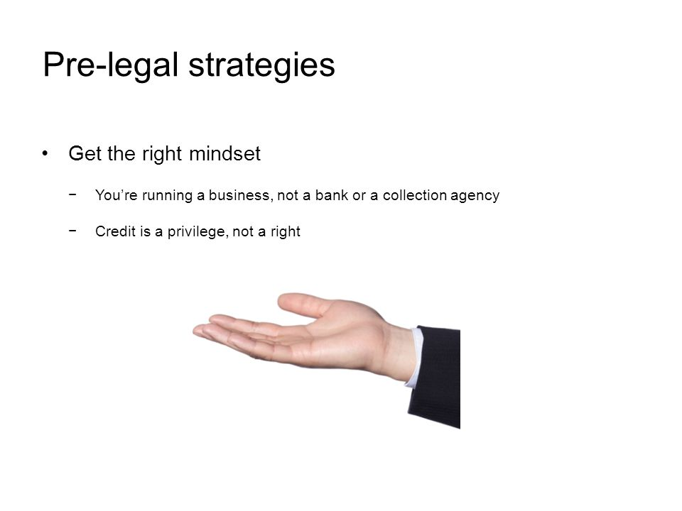 Pre-legal strategies Get the right mindset Youre running a business, not a bank or a collection agency Credit is a privilege, not a right