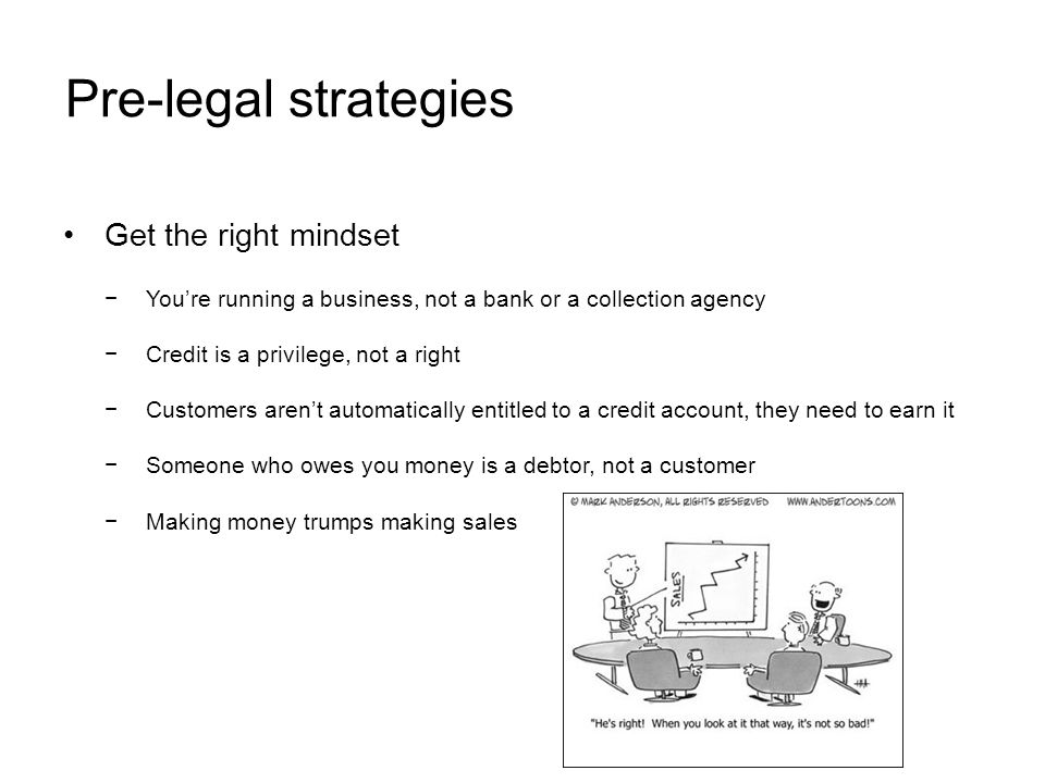 Pre-legal strategies Get the right mindset Youre running a business, not a bank or a collection agency Credit is a privilege, not a right Customers arent automatically entitled to a credit account, they need to earn it Someone who owes you money is a debtor, not a customer Making money trumps making sales