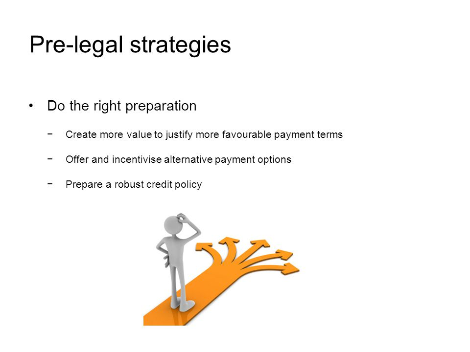 Pre-legal strategies Do the right preparation Create more value to justify more favourable payment terms Offer and incentivise alternative payment options Prepare a robust credit policy